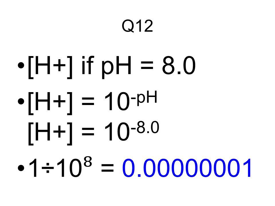 Q12 [H+] if pH = 8.0 [H+] = 10-pH [H+] = 10-8.0 1÷10⁸ = 0.00000001